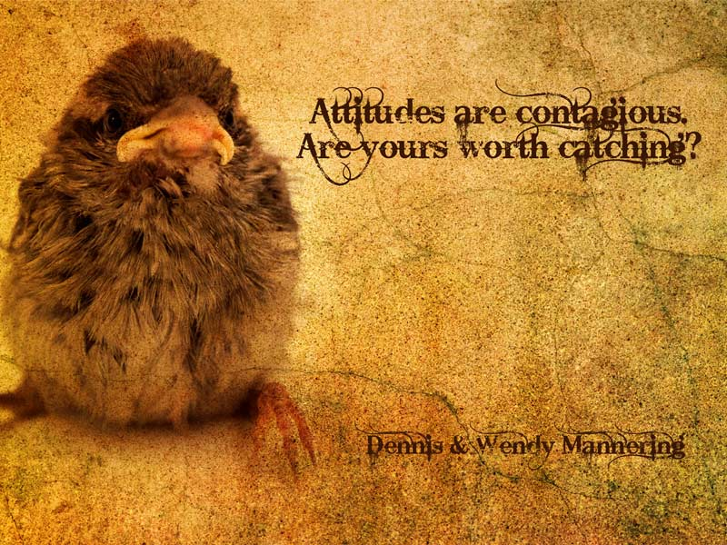 Attitudes are contagious. Is your attitude worth catching?