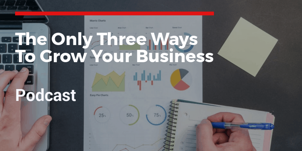 Podcast - The only three ways to grow your business